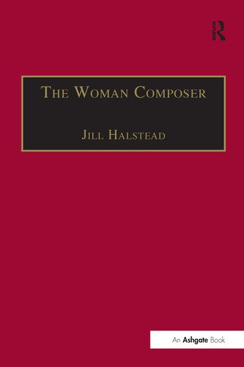 The Woman Composer Creativity and the Gendered Politics of Musical Composition book cover