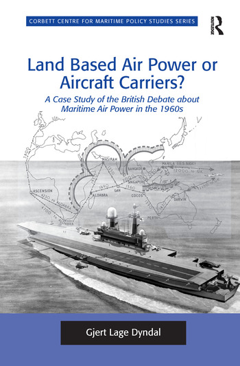 Land Based Air Power or Aircraft Carriers? A Case Study of the British Debate about Maritime Air Power in the 1960s book cover