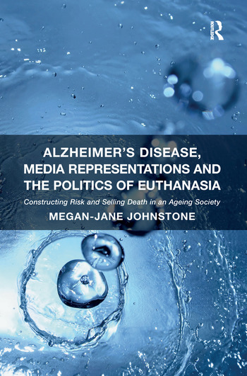 Alzheimer's Disease, Media Representations and the Politics of Euthanasia Constructing Risk and Selling Death in an Ageing Society book cover