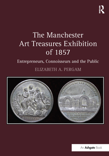 The Manchester Art Treasures Exhibition of 1857 Entrepreneurs, Connoisseurs and the Public book cover