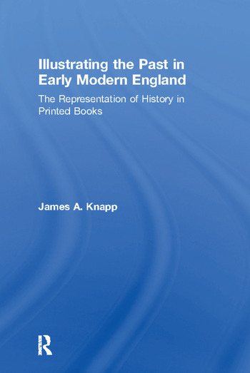 Illustrating the Past in Early Modern England The Representation of History in Printed Books book cover