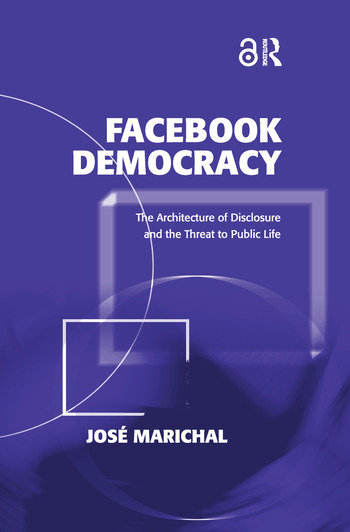 Facebook Democracy (Open Access) The Architecture of Disclosure and the Threat to Public Life book cover