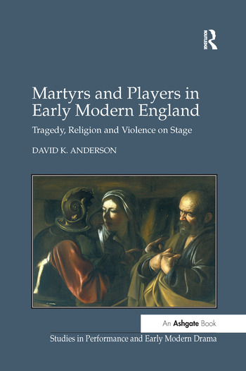 Martyrs and Players in Early Modern England Tragedy, Religion and Violence on Stage book cover