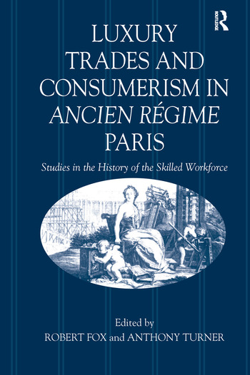 Luxury Trades and Consumerism in Ancien Régime Paris Studies in the History of the Skilled Workforce book cover