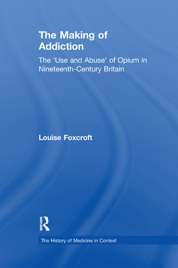 The Making of Addiction The 'Use and Abuse' of Opium in Nineteenth-Century Britain book cover