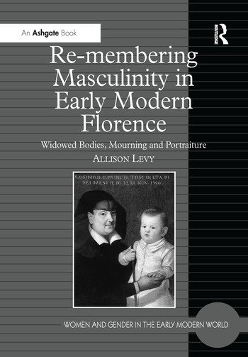 Re-membering Masculinity in Early Modern Florence Widowed Bodies, Mourning and Portraiture book cover