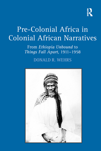 Pre-Colonial Africa in Colonial African Narratives From Ethiopia Unbound to Things Fall Apart, 1911–1958 book cover