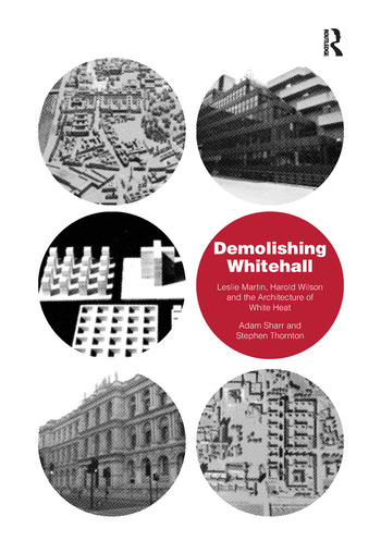 Demolishing Whitehall Leslie Martin, Harold Wilson and the Architecture of White Heat book cover