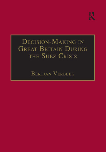 Decision-Making in Great Britain During the Suez Crisis Small Groups and a Persistent Leader book cover