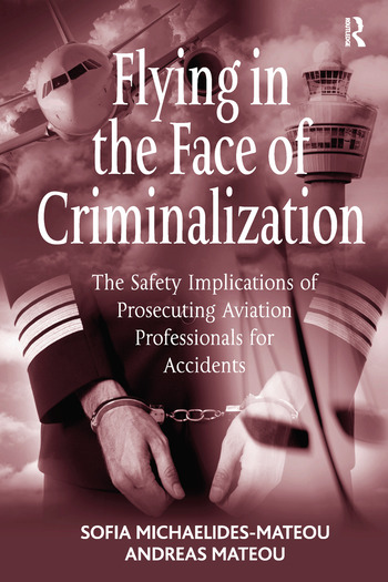 Flying in the Face of Criminalization The Safety Implications of Prosecuting Aviation Professionals for Accidents book cover