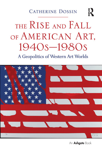The Rise and Fall of American Art, 1940s–1980s A Geopolitics of Western Art Worlds book cover