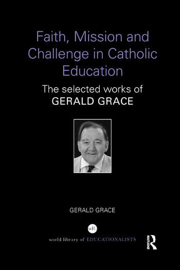 Faith, Mission and Challenge in Catholic Education The selected works of Gerald Grace book cover