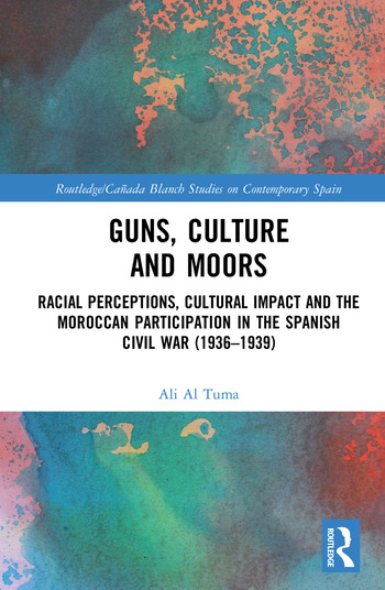 Guns, Culture and Moors Racial Perceptions, Cultural Impact and the Moroccan Participation in the Spanish Civil War (1936-1939) book cover