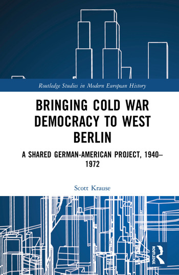 Bringing Cold War Democracy to West Berlin A Shared German–American Project, 1940–1972 book cover