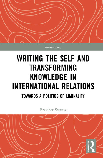 Writing the Self and Transforming Knowledge in International Relations Towards a Politics of Liminality book cover