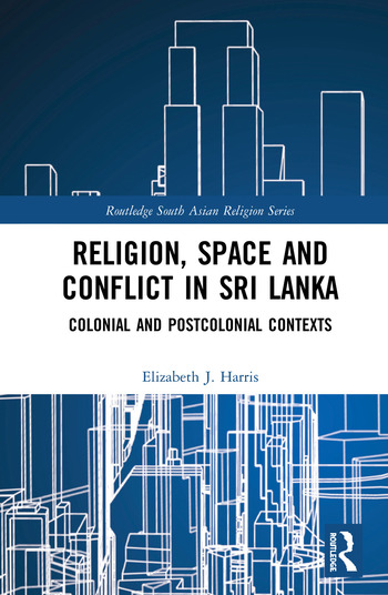 Religion, Space and Conflict in Sri Lanka Colonial and Postcolonial Contexts book cover