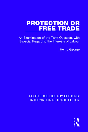 Protection or Free Trade An Examination of the Tariff Question, With Especial Regard to the Interests of Labour book cover