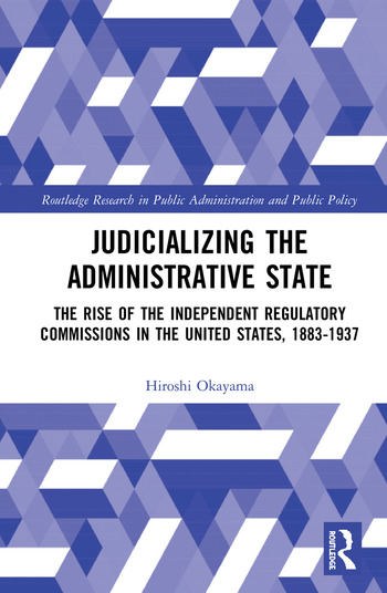 Judicializing the Administrative State The Rise of the Independent Regulatory Commissions in the United States, 1883-1937 book cover
