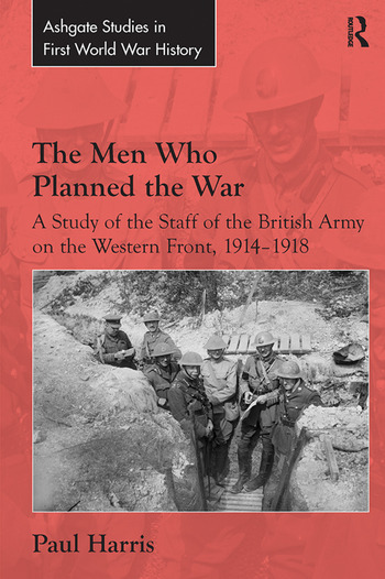 The Men Who Planned the War A Study of the Staff of the British Army on the Western Front, 1914-1918 book cover