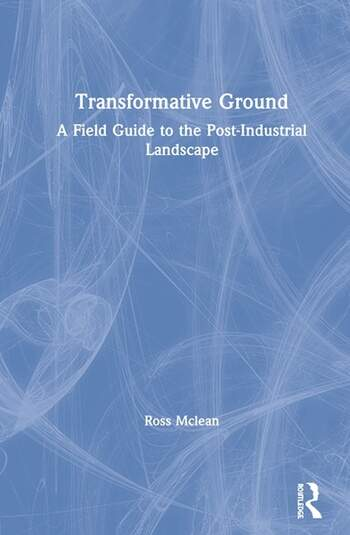 Transformative Ground A Field Guide to the Post-Industrial Landscape book cover
