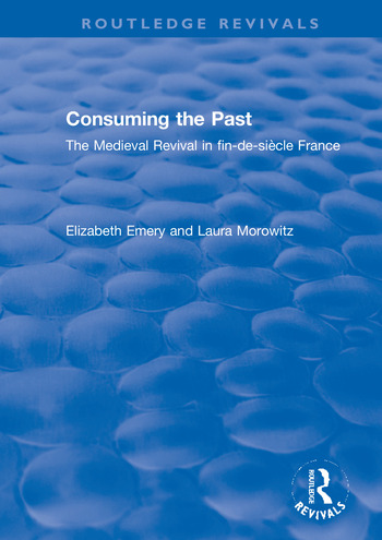 Consuming the Past The Medieval Revival in fin-de-siècle France book cover