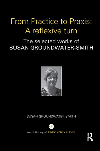 From Practice to Praxis: A reflexive turn The selected works of Susan Groundwater-Smith book cover