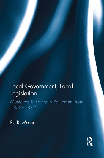 Local Government, Local Legislation Municipal Initiative in Parliament from 1858–1872 book cover