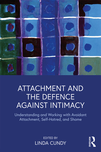 Attachment and the Defence Against Intimacy Understanding and Working with Avoidant Attachment, Self-Hatred, and Shame book cover