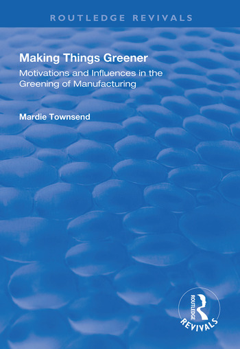 Making Things Greener Motivations and Influences in the Greening of Manufacturing book cover