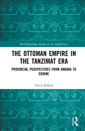The Ottoman Empire in the Tanzimat Era: Provincial Perspectives from Ankara  to Edirne