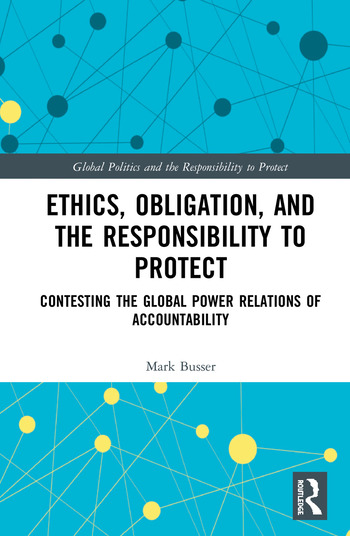 Ethics, Obligation and the Responsibility to Protect Contesting the Global Power Relations of Accountability book cover