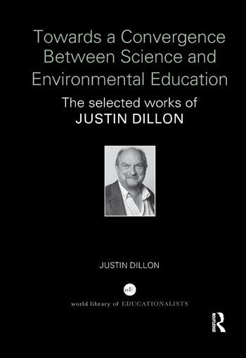 Towards a Convergence Between Science and Environmental Education The selected works of Justin Dillon book cover