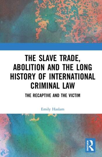 The Slave Trade, Abolition and the Long History of International Criminal Law The Recaptive and the Victim book cover