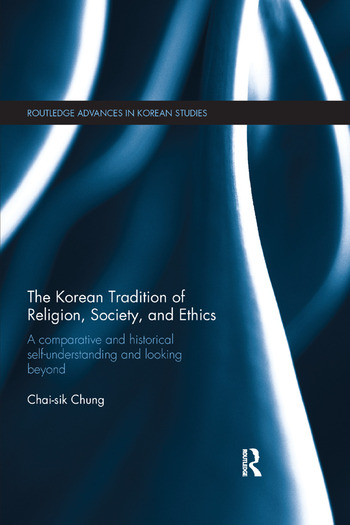 The Korean Tradition of Religion, Society, and Ethics A Comparative and Historical Self-understanding and Looking Beyond book cover