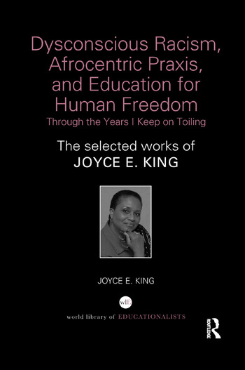 Dysconscious Racism, Afrocentric Praxis, and Education for Human Freedom: Through the Years I Keep on Toiling The selected works of Joyce E. King book cover
