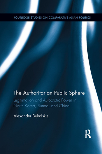The Authoritarian Public Sphere Legitimation and Autocratic Power in North Korea, Burma, and China book cover