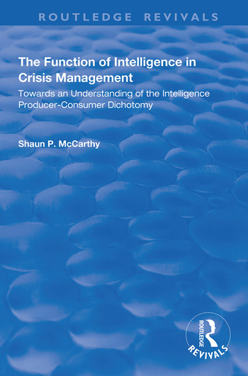The Function of Intelligence in Crisis Management Towards an Understanding of the Intelligence Producer-Consumer Dichotomy book cover