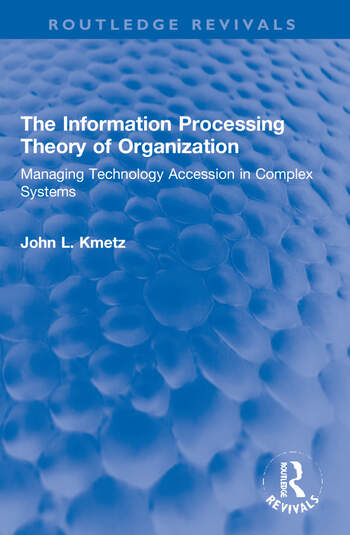 The Information Processing Theory of Organization Managing Technology Accession in Complex Systems book cover