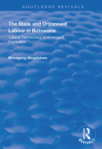 The State and Organised Labour in Botswana Liberal Democracy in Emergent Capitalism book cover