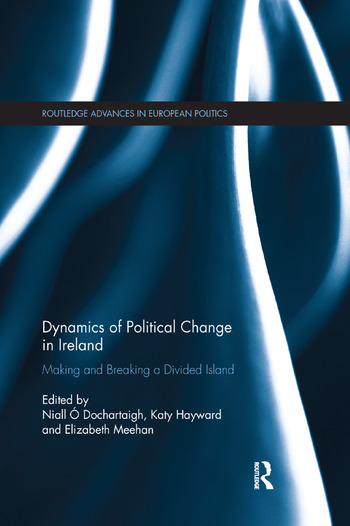 Dynamics of Political Change in Ireland Making and Breaking a Divided Island book cover