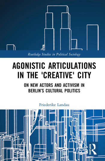 Agonistic Articulations in the 'Creative' City On New Actors and Activism in Berlin's Cultural Politics book cover