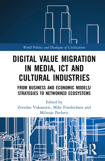 Digital Value Migration in Media, ICT and Cultural Industries From Business and Economic Models/Strategies to Networked Ecosystems book cover