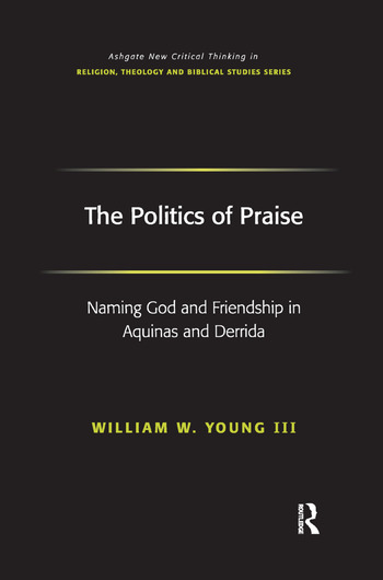 The Politics of Praise Naming God and Friendship in Aquinas and Derrida book cover