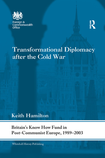 Transformational Diplomacy after the Cold War Britain's Know How Fund in Post-Communist Europe, 1989-2003 book cover