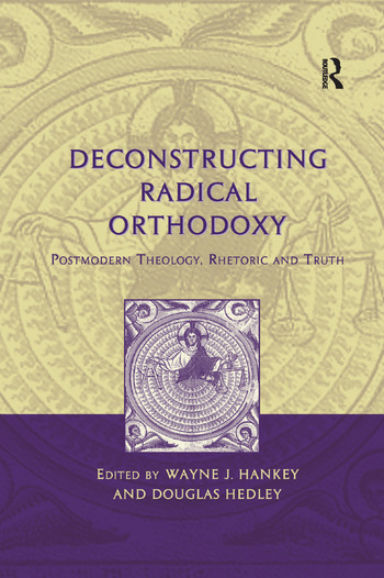 Deconstructing Radical Orthodoxy Postmodern Theology, Rhetoric and Truth book cover