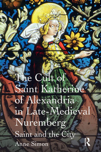 The Cult of Saint Katherine of Alexandria in Late-Medieval Nuremberg Saint and the City book cover