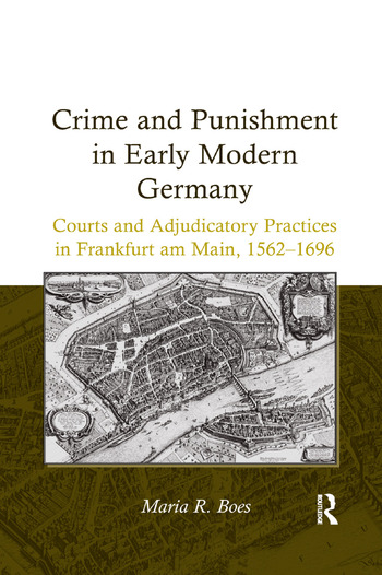 Crime and Punishment in Early Modern Germany Courts and Adjudicatory Practices in Frankfurt am Main, 1562–1696 book cover