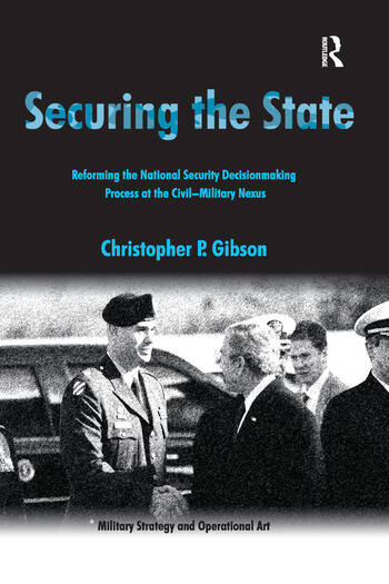 Securing the State Reforming the National Security Decisionmaking Process at the Civil-Military Nexus book cover