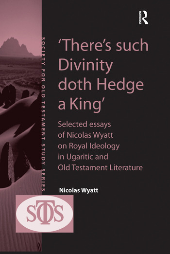 'There's such Divinity doth Hedge a King' Selected Essays of Nicolas Wyatt on Royal Ideology in Ugaritic and Old Testament Literature book cover