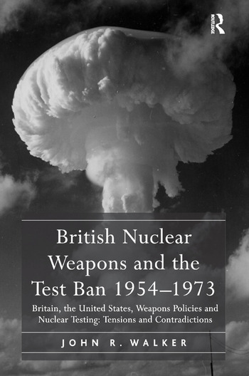British Nuclear Weapons and the Test Ban 1954–1973 Britain, the United States, Weapons Policies and Nuclear Testing: Tensions and Contradictions book cover
